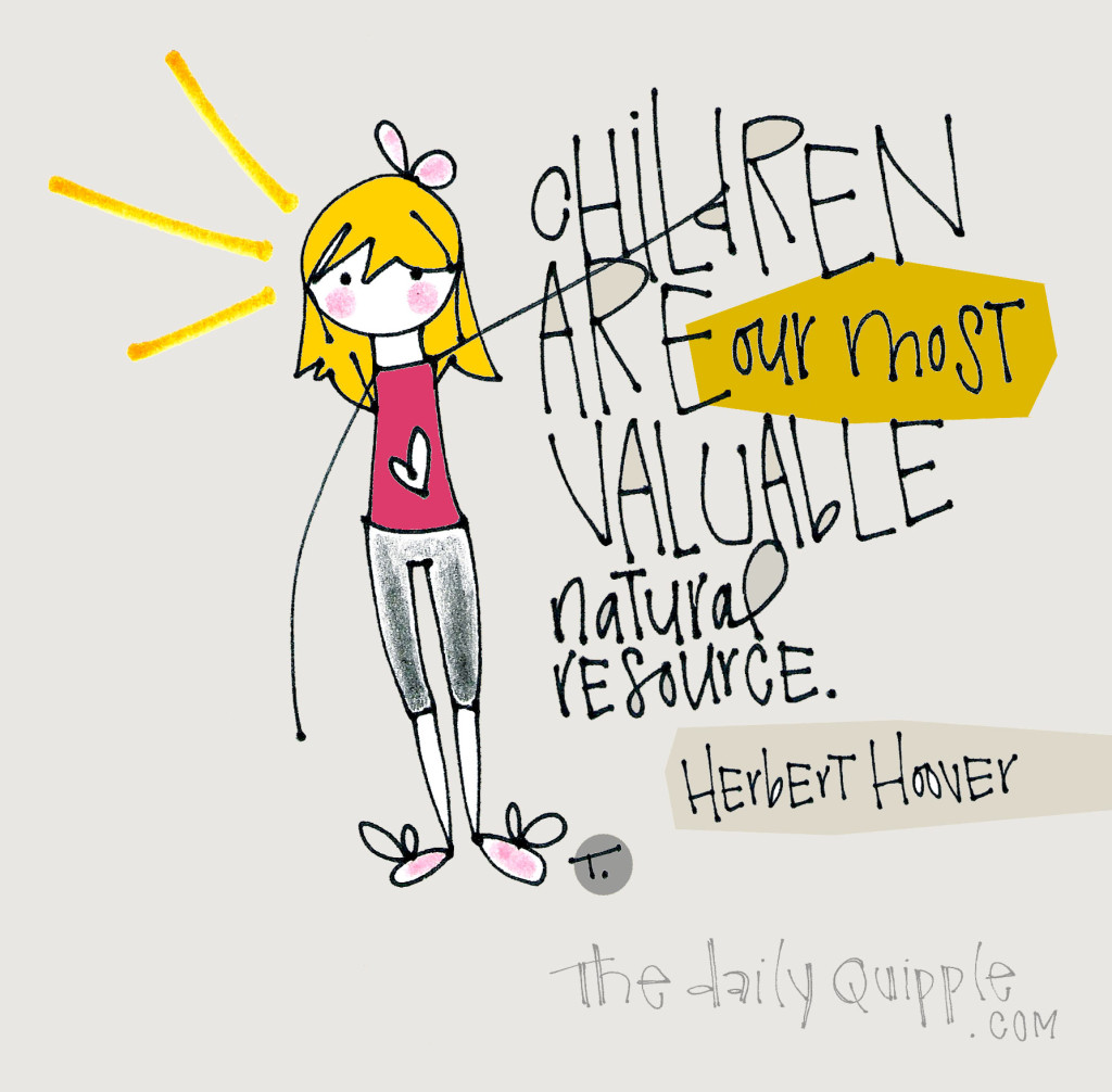 Children are our most valuable natural resource. [Herbert Hoover]
