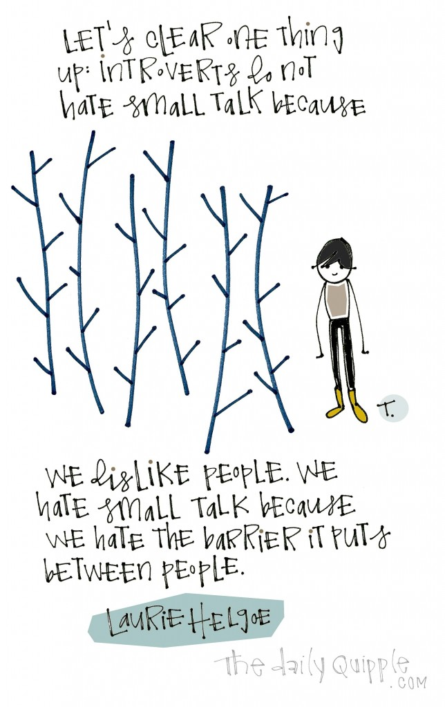 Let's clear one thing up: Introverts do not hate small talk because we dislike people. We hate small talk because we hate the barrier it puts between people. [Laurie Helgoe]