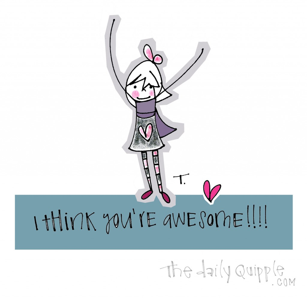 I think you're awesome!!!!