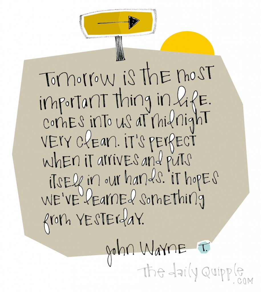 Tomorrow is the most important thing in life. Comes into us at midnight very clean. It's perfect when it arrives and puts itself in our hands. It hopes we've learned something from yesterday. [John Wayne]