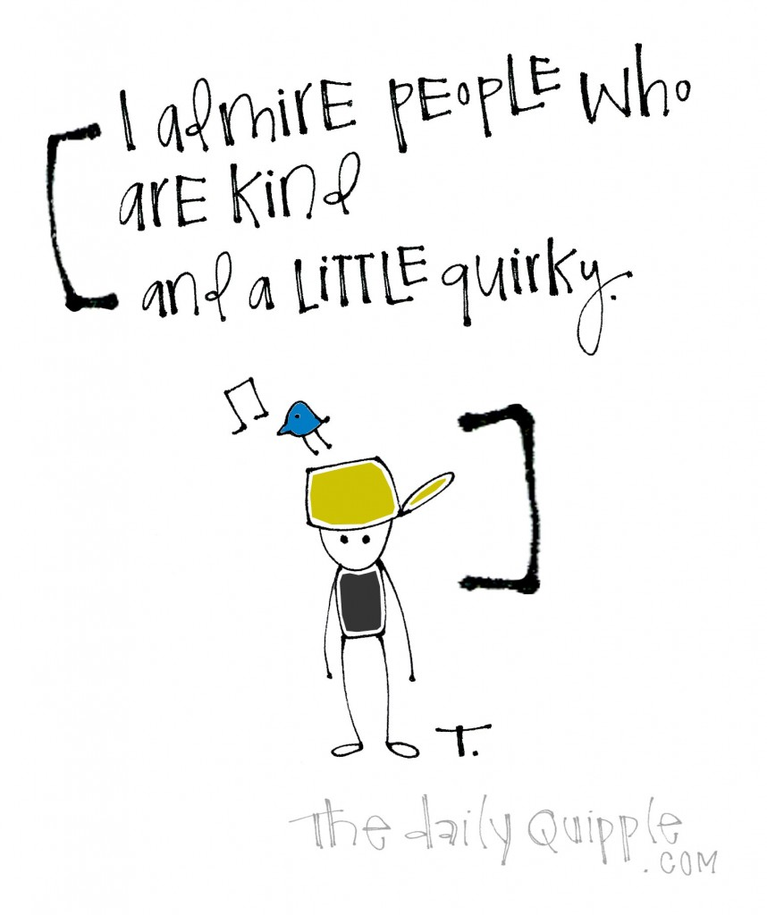 I admire people who are kind and a little quirky.