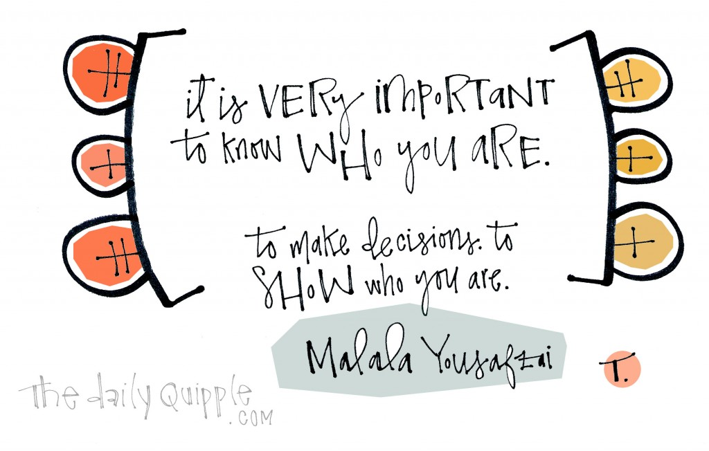 It is very important to know who you are. To make decisions. To show who you are. [Malala Yousafzai]