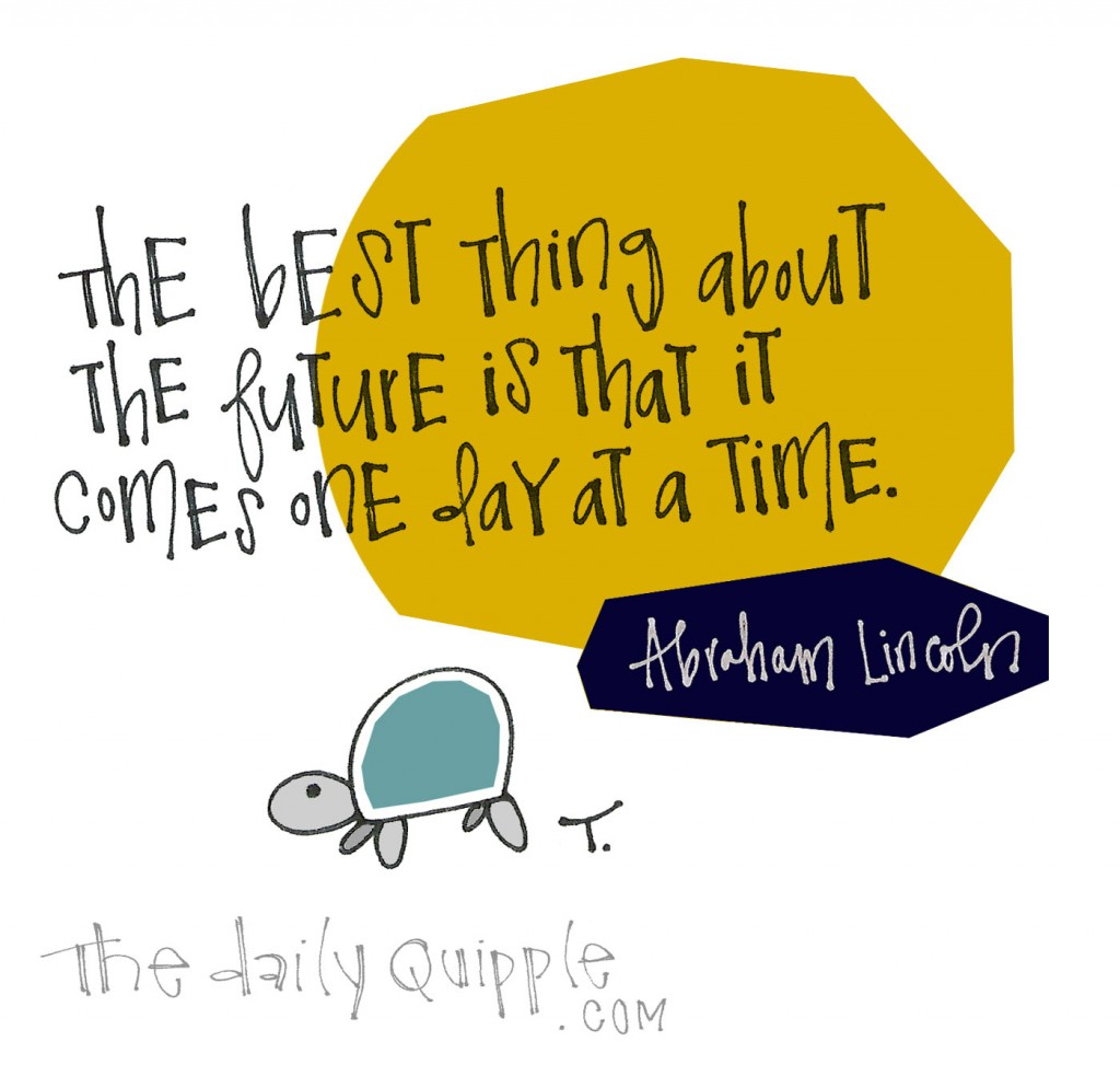 The best thing about the future is that it comes one day at a time. [Abraham Lincoln]