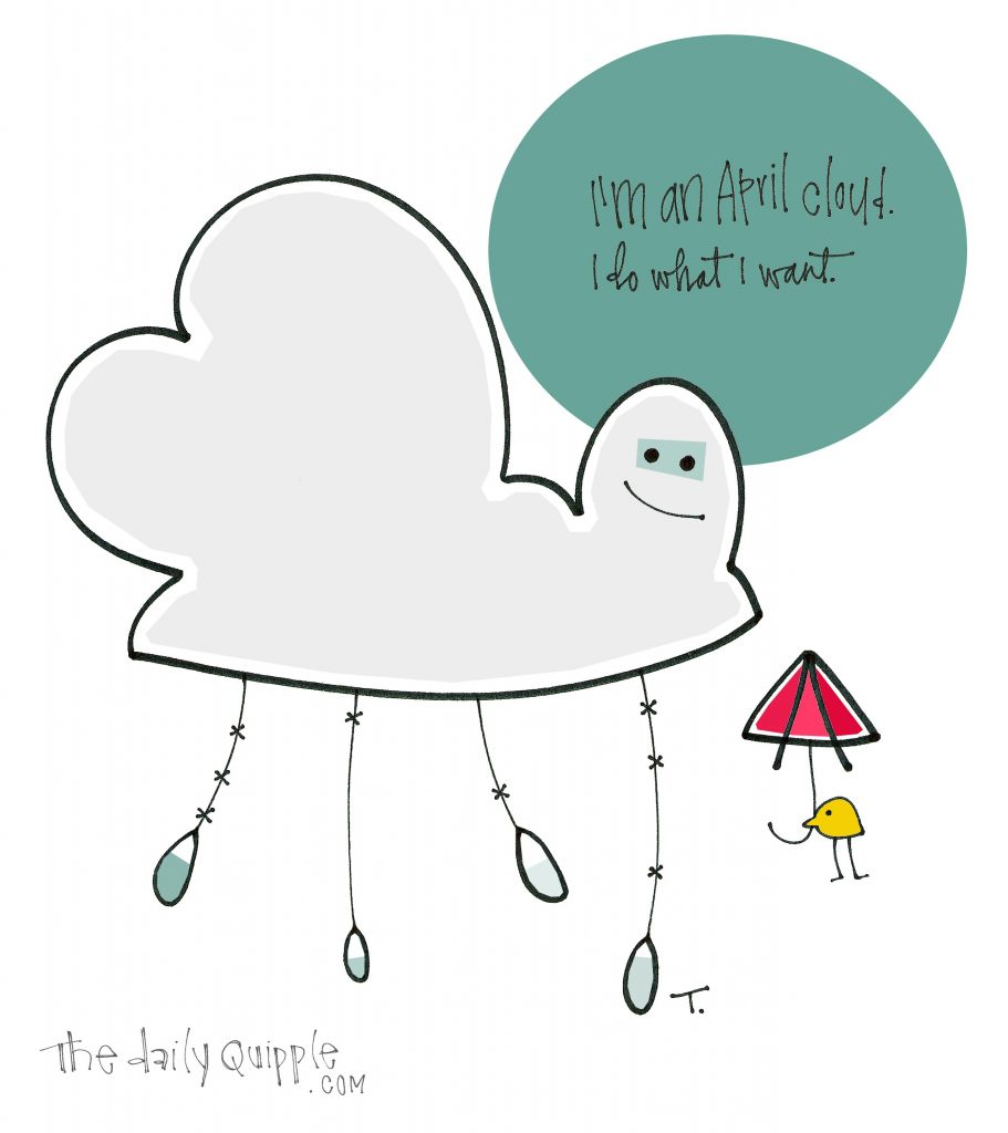 I'm an April cloud. I do what I want.