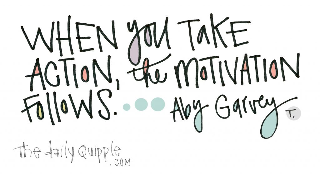 When you take action, the motivation follows. [Aby Garvey]
