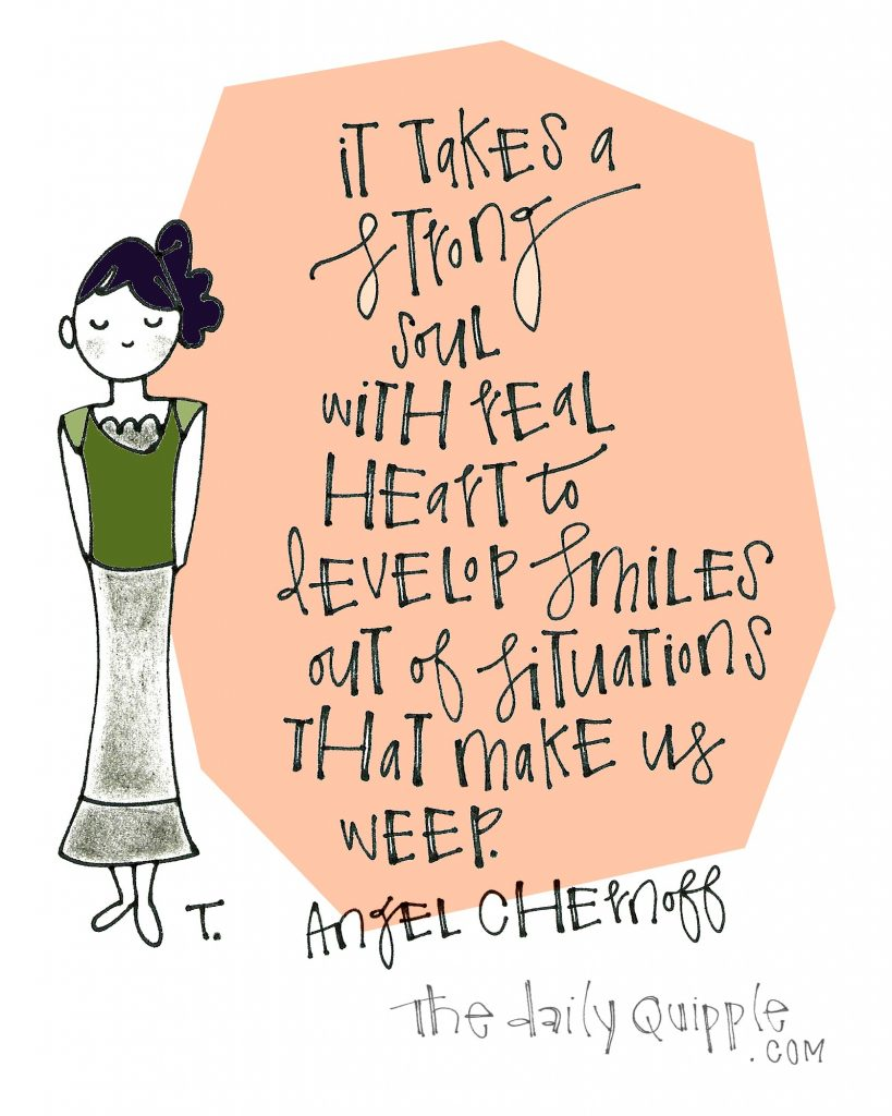 It takes a strong soul with real heart to develop smiles out of situations that make us weep. [Angel Chernoff]