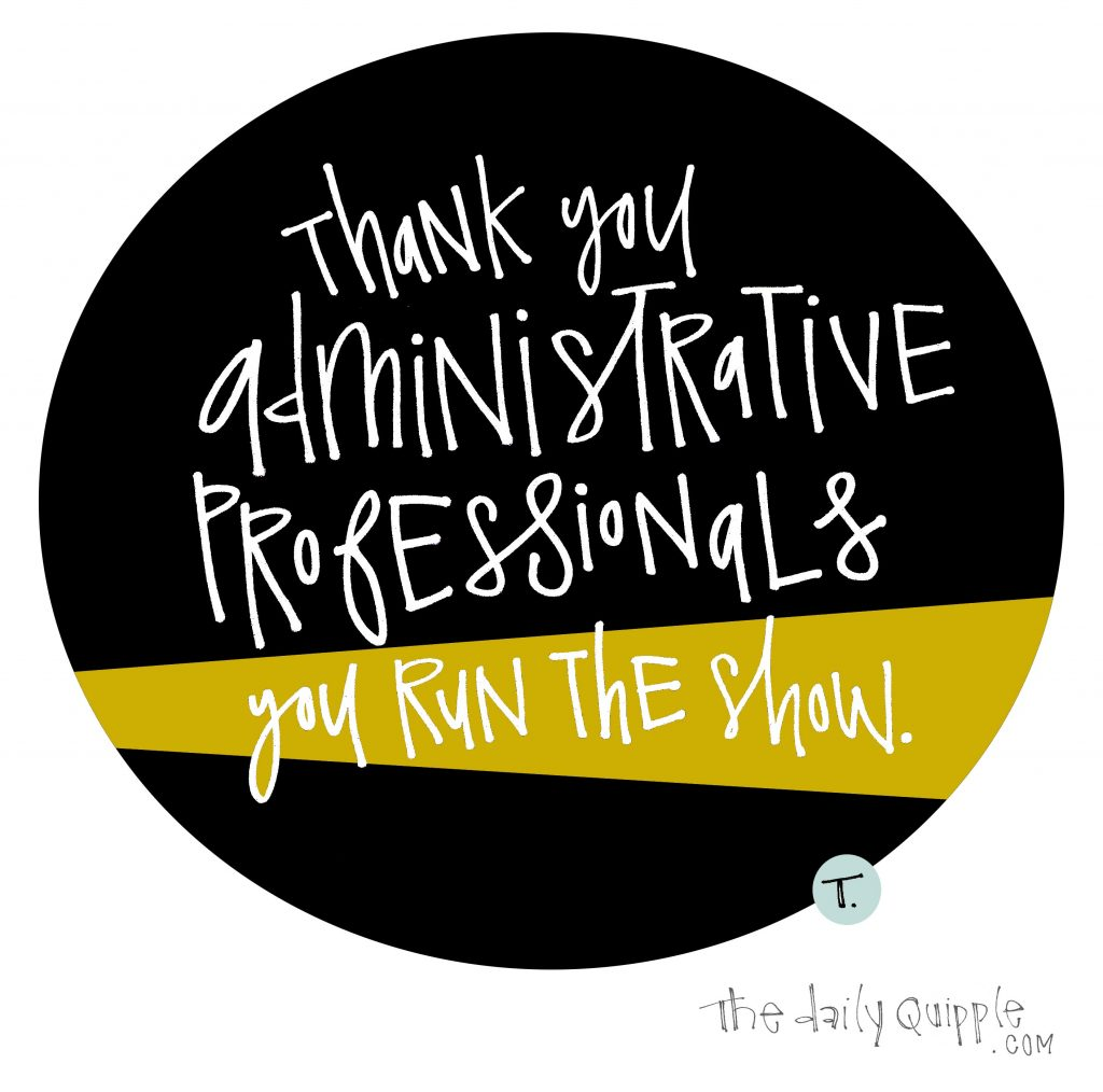 Thank you administrative professionals -- you run the show.