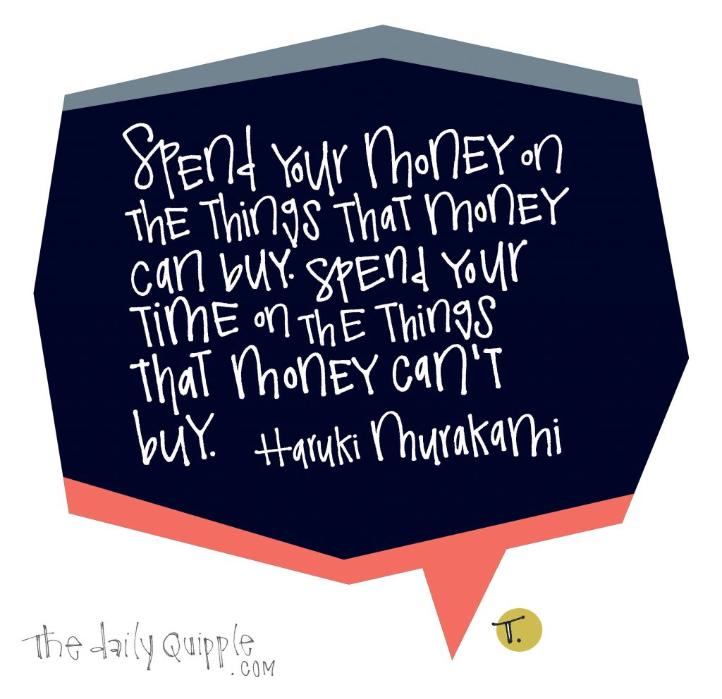 Spend your money on the things that money can buy. Spend your time on the things that money can't buy. [Haruki Murakami]