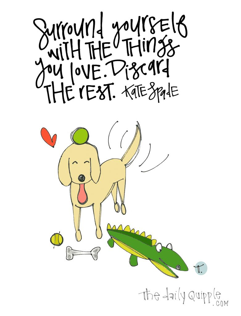 Surround yourself with the things you love. Discard the rest. [Kate Spade]