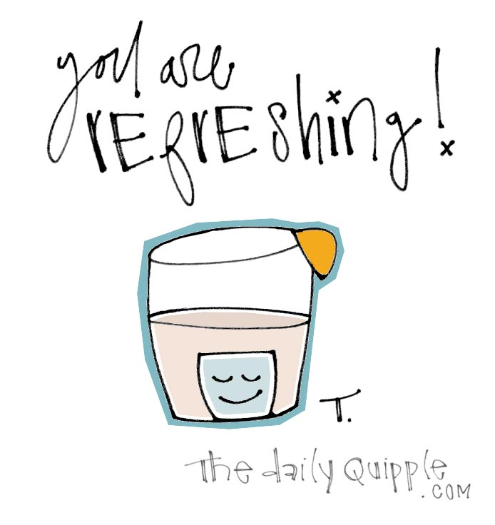 You are refreshing!