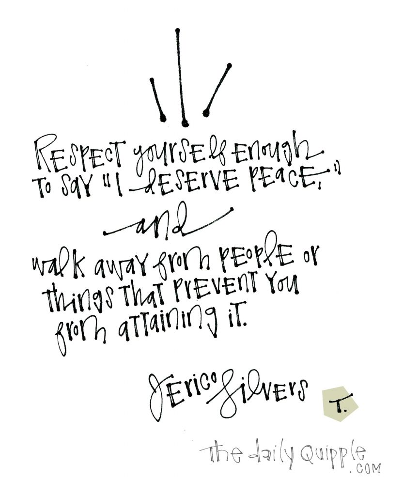 "Respect yourself enough to say ""I deserve peace,"" and walk away from people or things that prevent you from attaining it. [Jerico Silvers]"