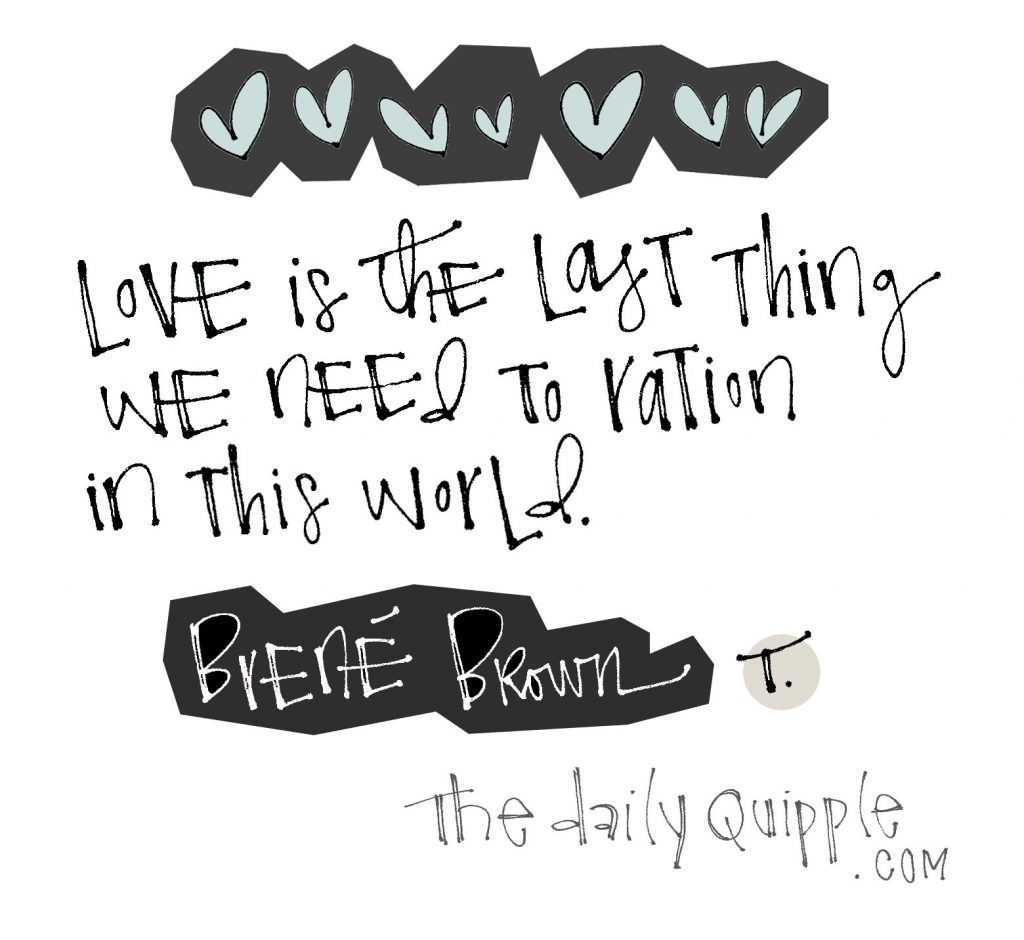Love is the last thing we need to ration in this world. [Brené Brown]