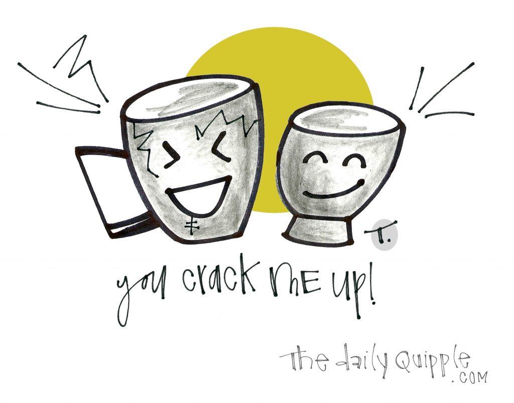 You crack me up!