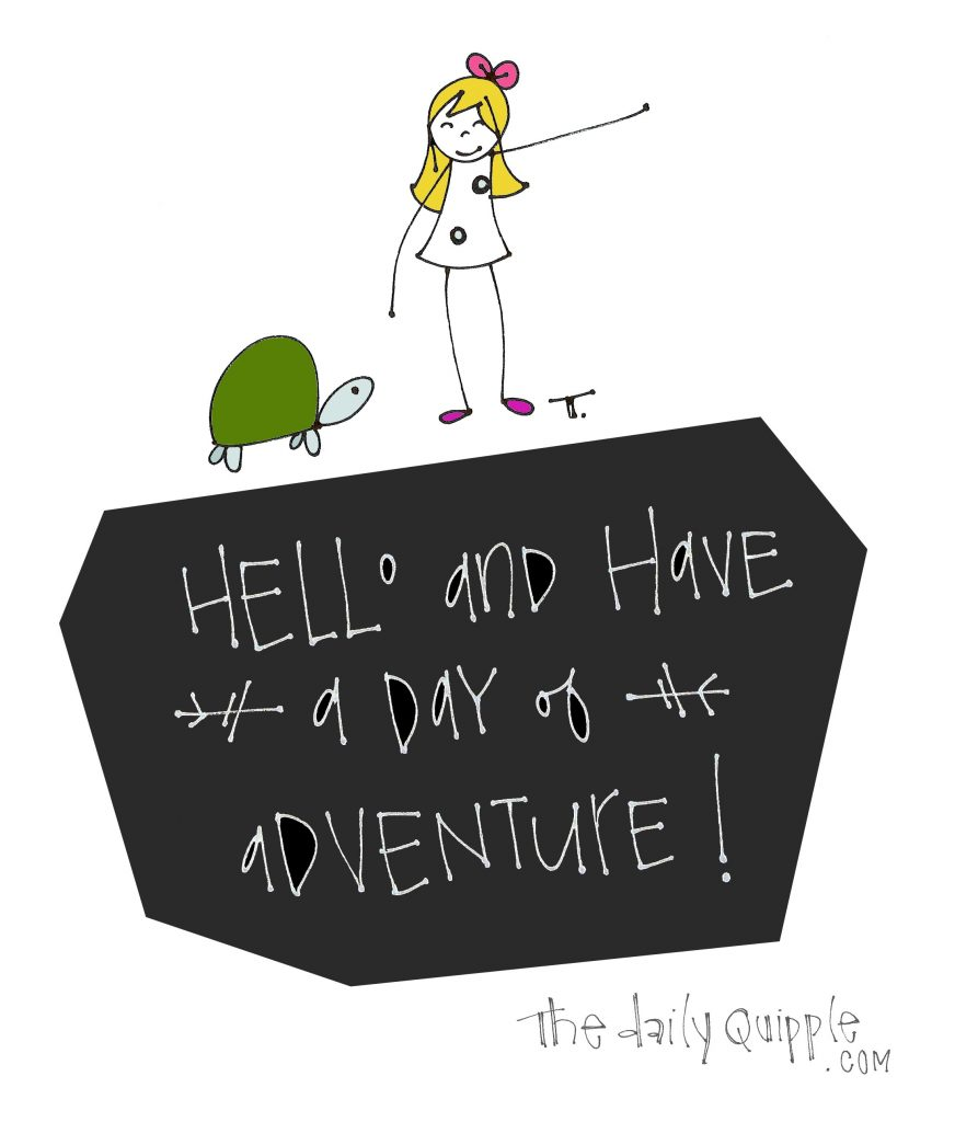 HELLO and have a day of adventure!