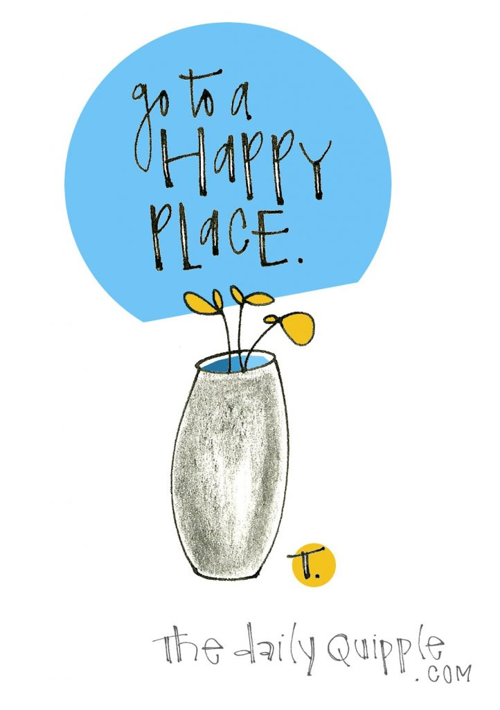 Go to a happy place.