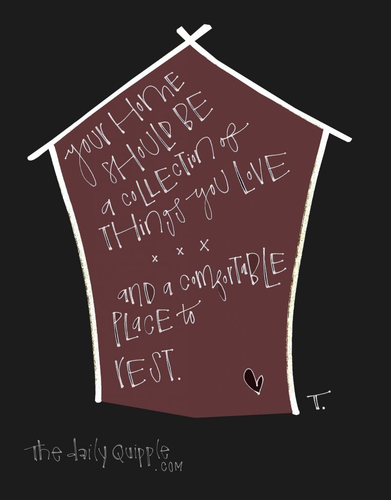A house, a heart, and words: Your home should be a collection of things you love and a comfortable place to rest.