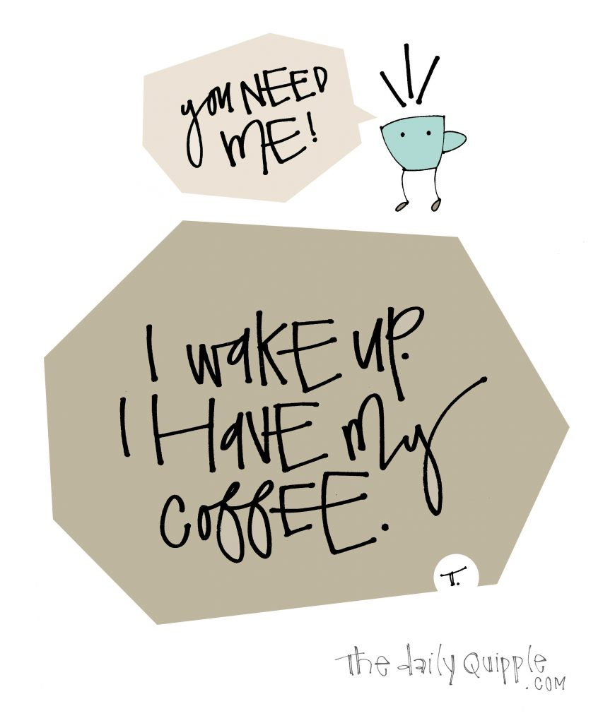 Illustration of a coffee cup with words: You need me! + I wake up. I have my coffee.