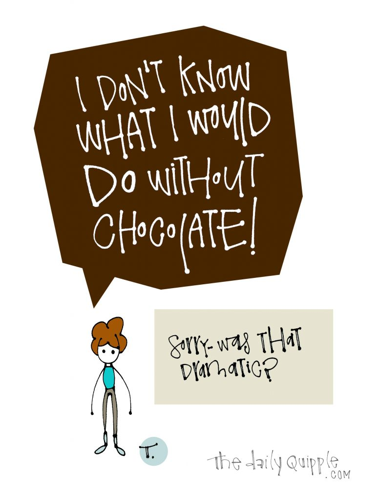 Illustration of a girl with words: I don't know what I would DO without chocolate! [Sorry -- was that dramatic?]