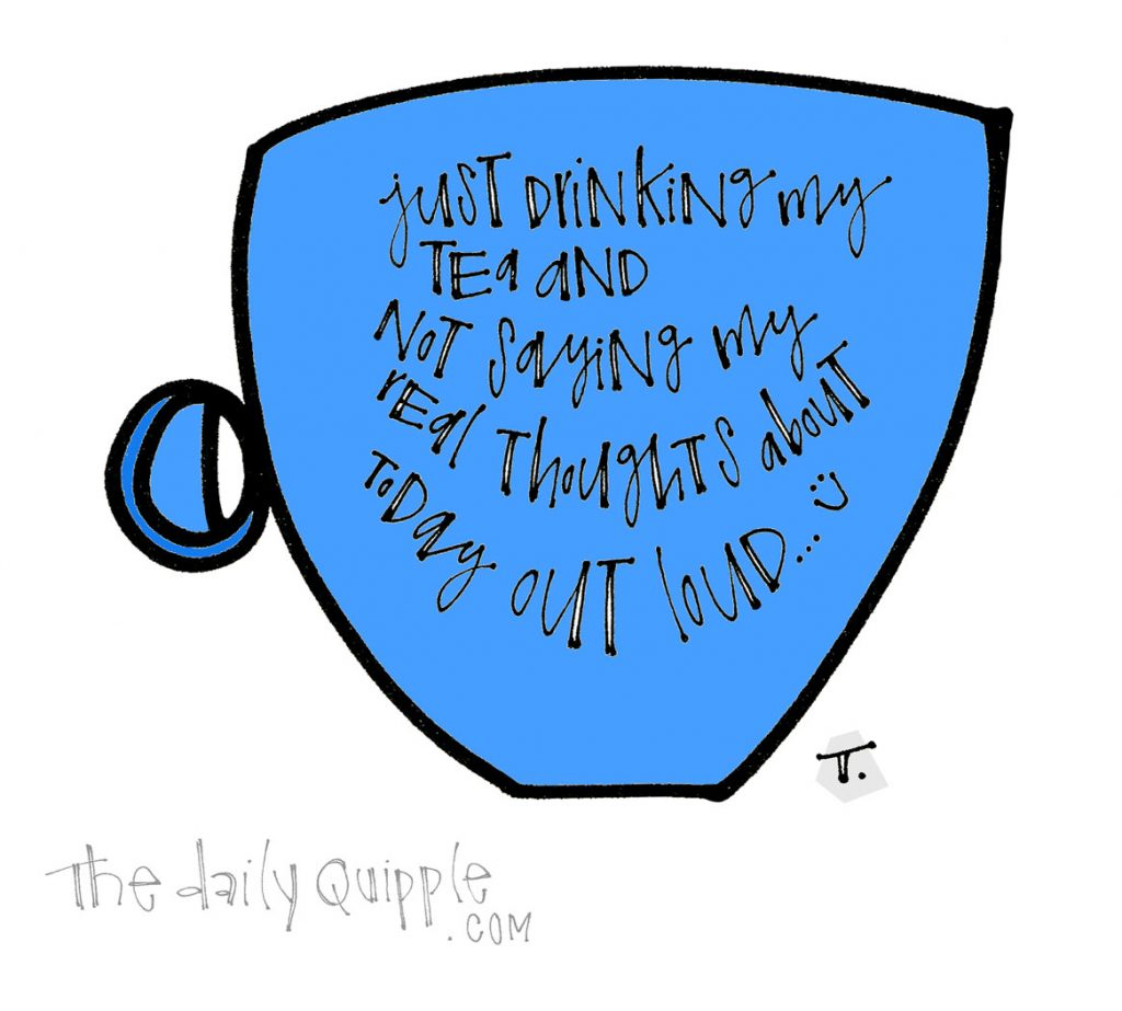 Just Drinking My Tea | The Daily Quipple