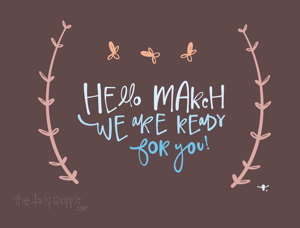 Ready or Not, March is Here | The Daily Quipple