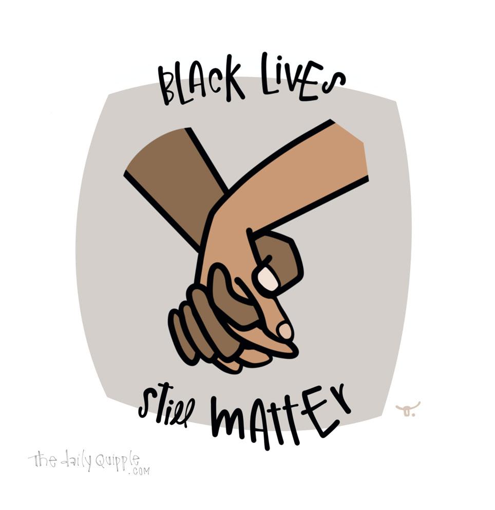Black Lives Still Matter   The Daily Quipple