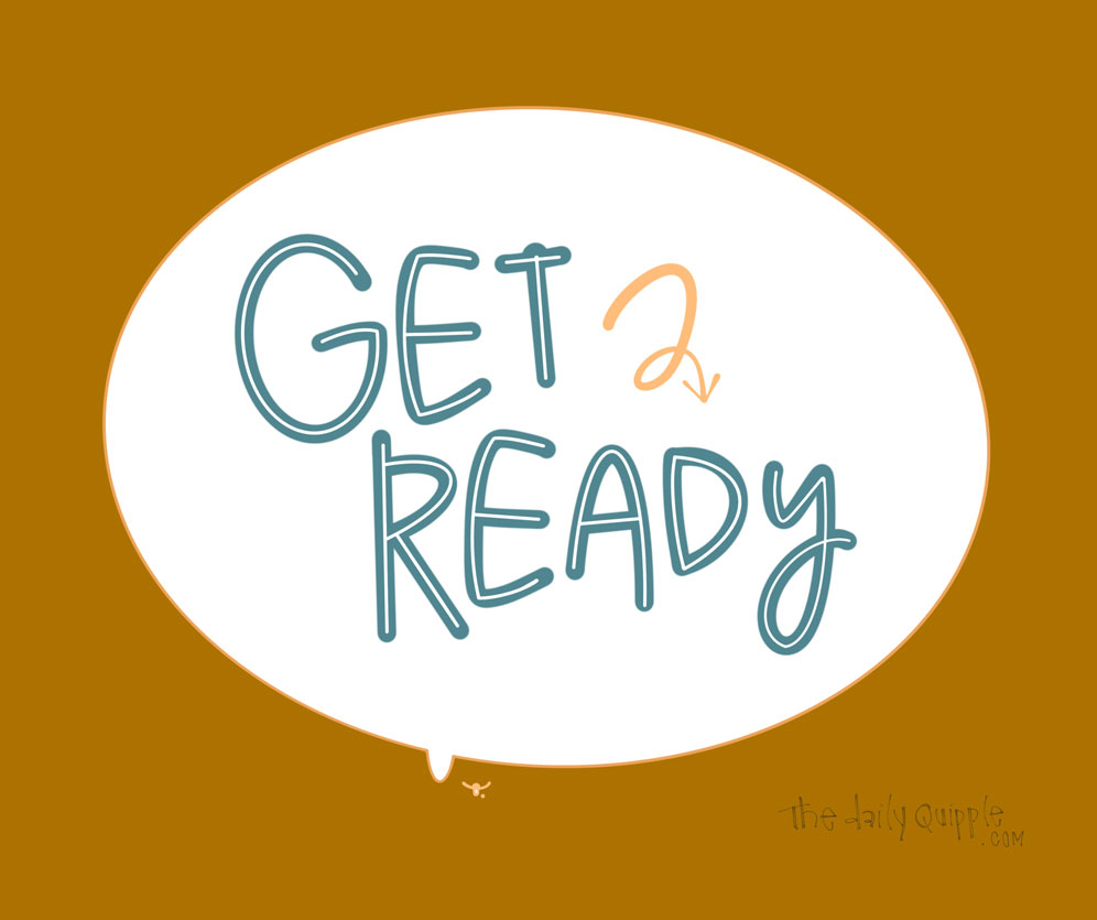 Get Ready Now | The Daily Quipple