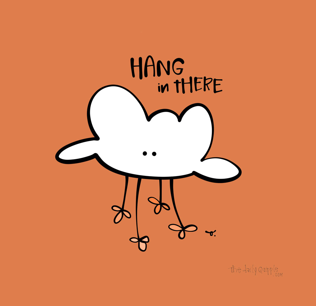 Hang In There | The Daily Quipple