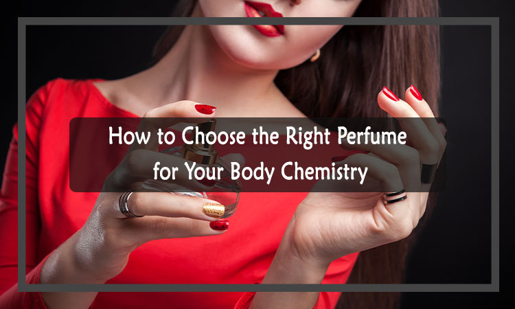 How to Choose The Right Perfume for Your Body Chemistry