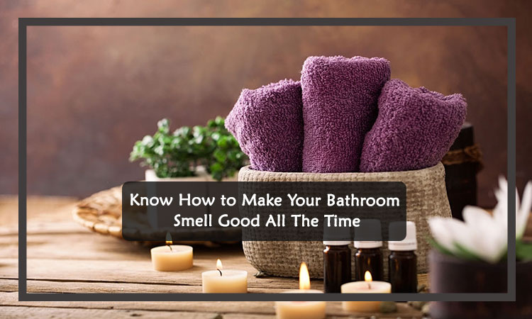 Make Your Bathroom Smell Good All The Time