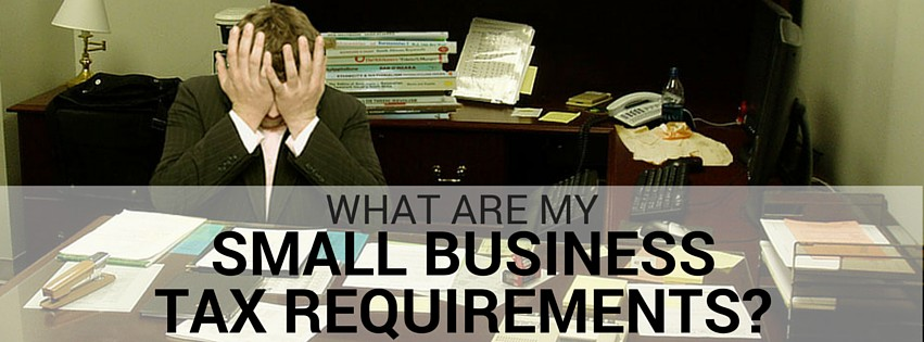 What Are My Small Business Tax Requirements?