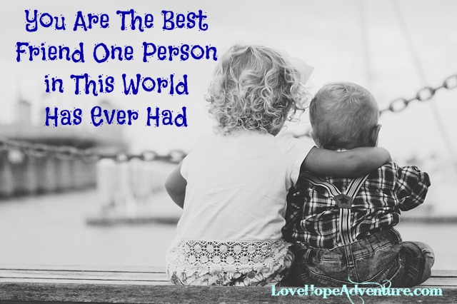 You Are The Best Friend One Person Has Ever Had In This World