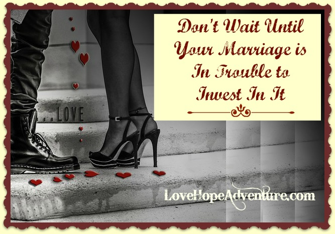 Dont Wait Until Your Marriage is in Trouble to Invest in It