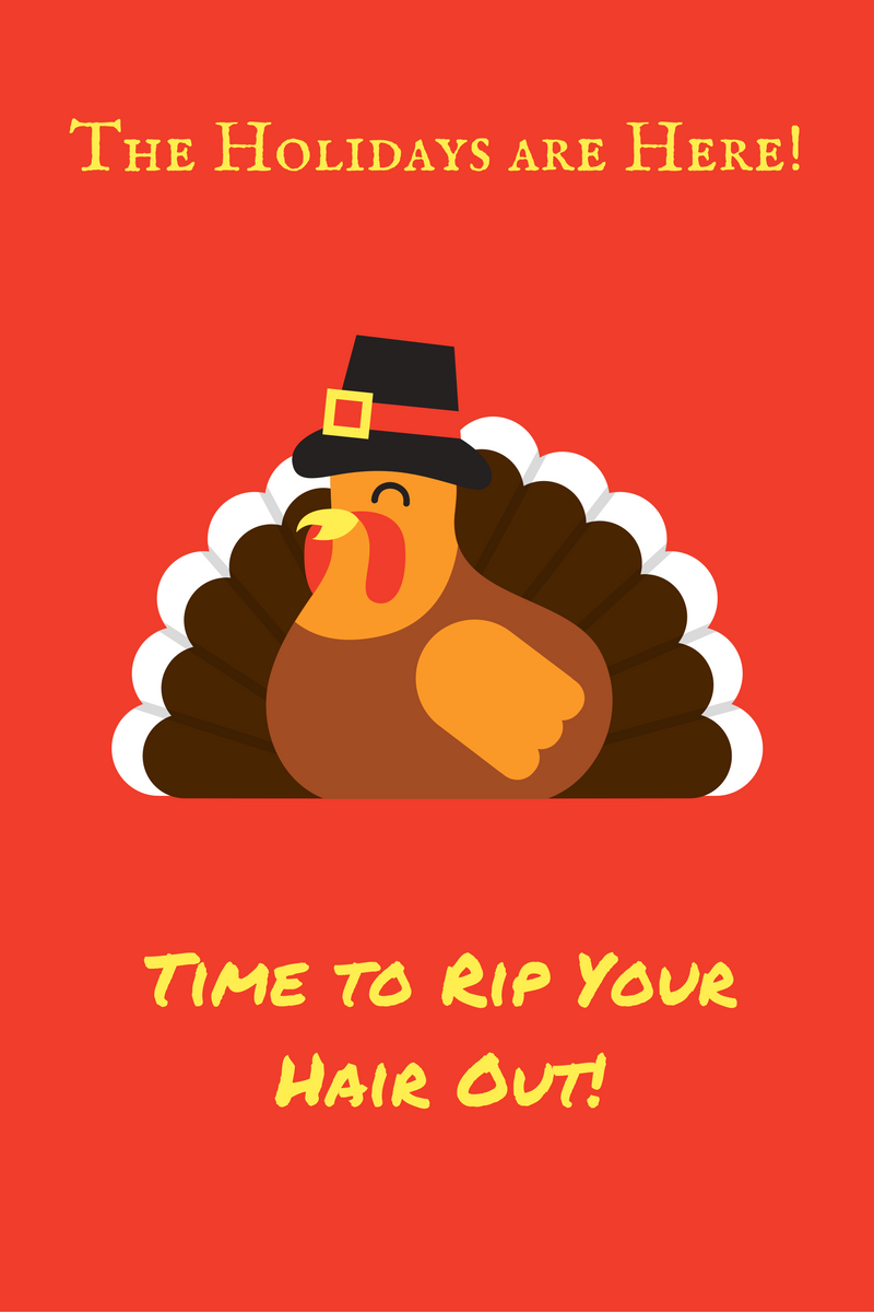 Time to Rip Your Hair Out – the Holidays are Here!