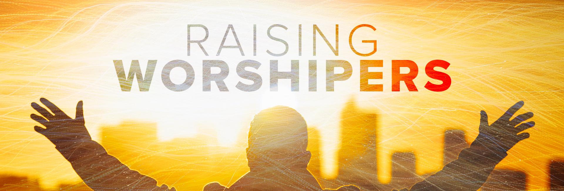 Raising Worshipers