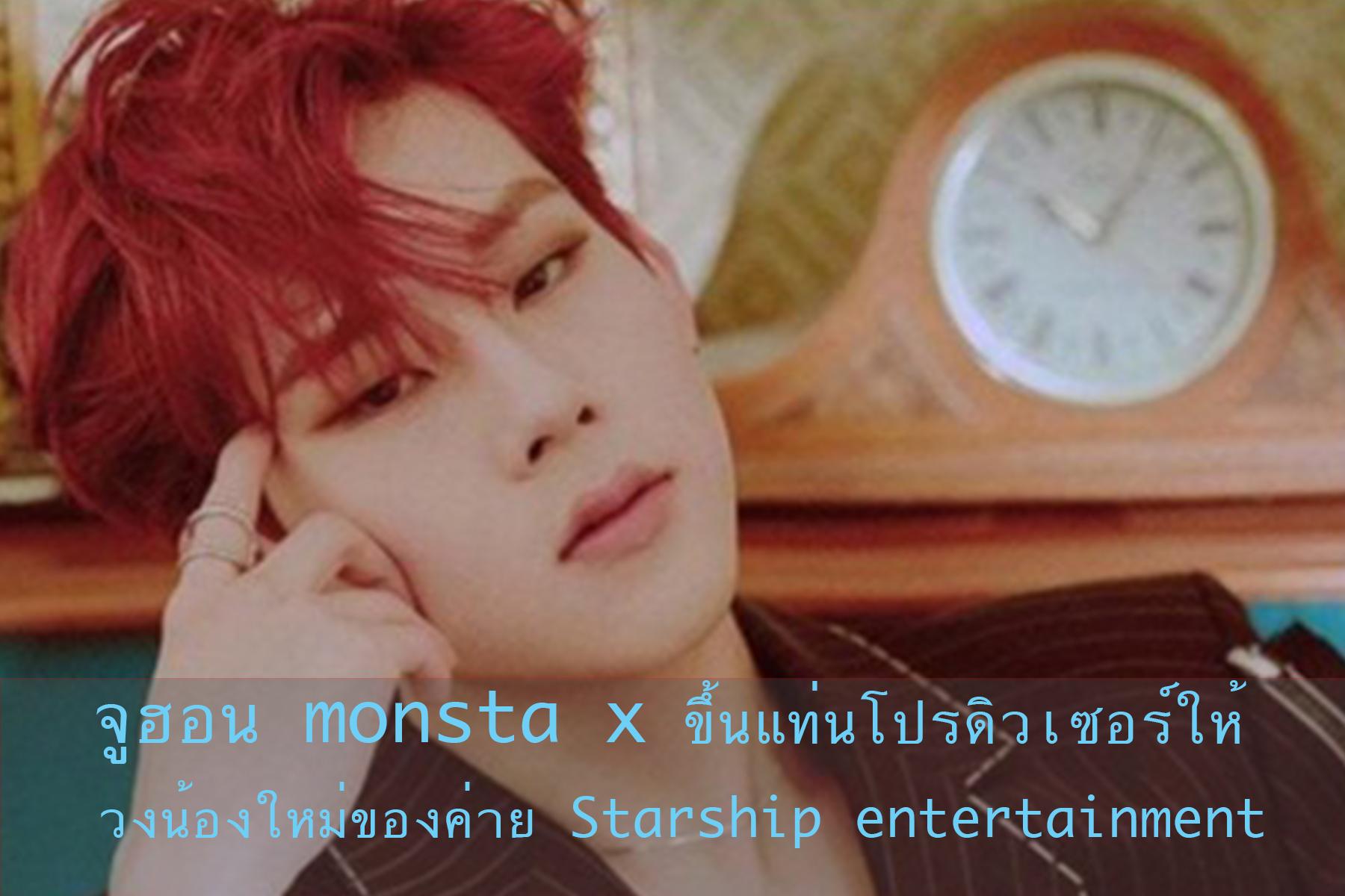 จูฮอน monsta x ขึ้นแท่นโปรดิวเซอร์ให้วงน้องใหม่ของค่าย Starship entertainment
