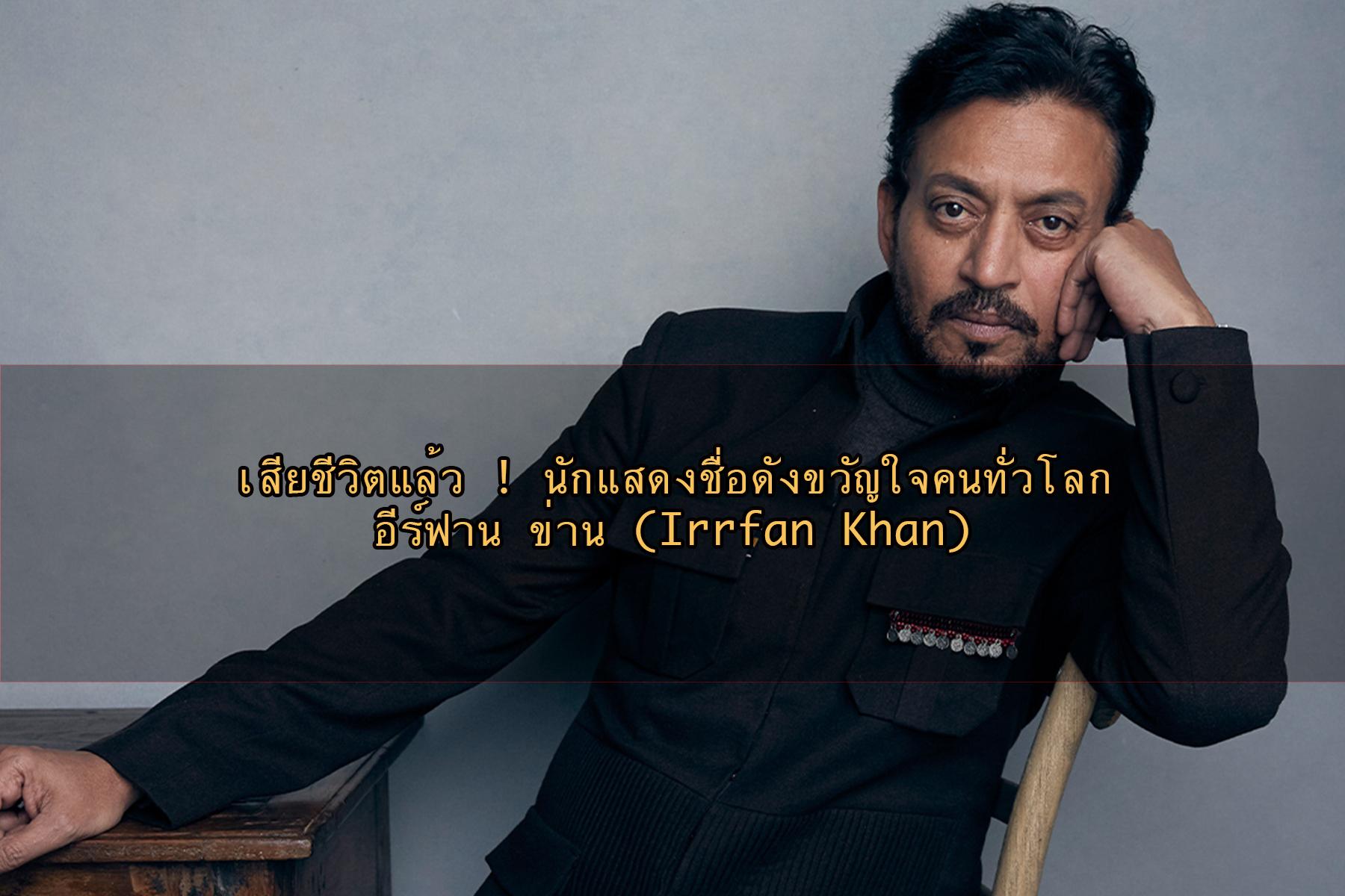 เสียชีวิตแล้ว ! นักแสดงชื่อดังขวัญใจคนทั่วโลก อีร์ฟาน ข่าน (Irrfan Khan)