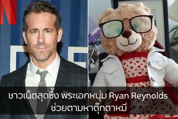 ชาวเน็ตสุดซึ้ง พระเอกหนุ่ม Ryan Reynolds ช่วยตามหาตุ๊กตาหมีที่บันทึก เสียงสุดท้ายของแม่ เอาไว้