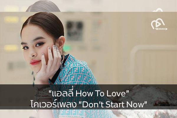 """""""แอลลี่ How To Love"""" โคเวอร์เพลง """"Don't Start Now"""""""