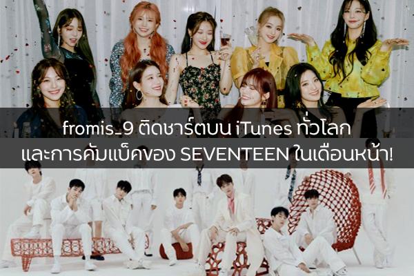 fromis_9 ติดชาร์ตบน iTunes ทั่วโลก และการคัมแบ็คของ SEVENTEEN ในเดือนหน้า!