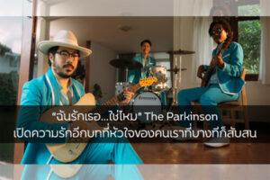 """""""ฉันรักเธอ…ใช่ไหม"""" The Parkinson เปิดความรักอีกบทที่หัวใจของคนเราที่บางทีก็สับสน ข่าวดารา ข่าวบันเทิง บันเทิง ไลฟ์สไตล์ รีวิวหนัง หนังน่าดู TheParkinson ฉันรักเธอ…ใช่ไหม"""