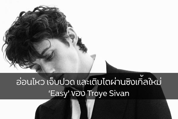 อ่อนไหว เจ็บปวด และเติบโตผ่านซิงเกิ้ลใหม่ 'Easy' ของ Troye Sivan