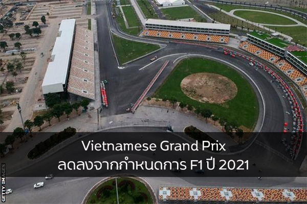 Vietnamese Grand Prix ลดลงจากกำหนดการ F1 ปี 2021