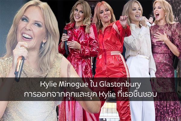 Kylie Minogue ใน Glastonbury การออกจากคุกและยุค Kylie ที่เธอชื่นชอบ