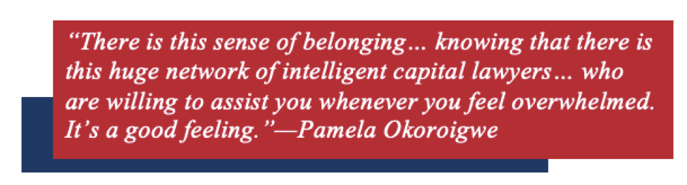 """There is this sense of belonging… knowing that there is this huge network of intelligent capital lawyers… who are willing to assist you whenever you feel overwhelmed. It's a good feeling.""—Pamela Okoroigwe"