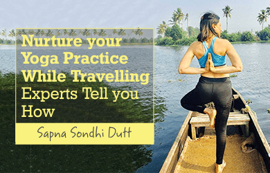 Nurture your Yoga Practice While Travelling- Experts Tell you How
