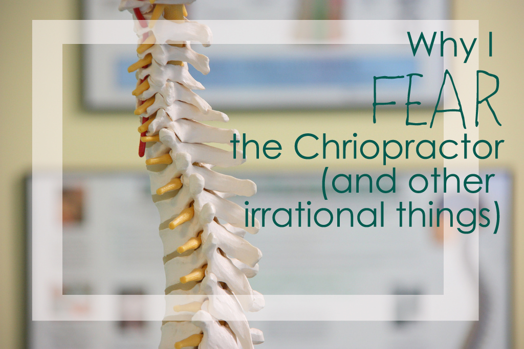 Why I fear the chiropractor and other irrational things