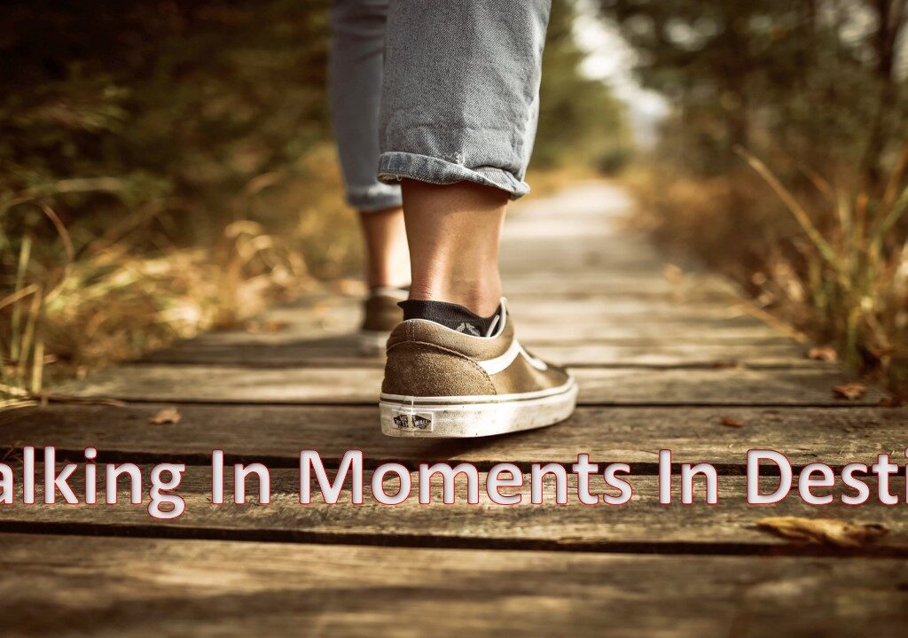 Walking In Moments Of Destiny