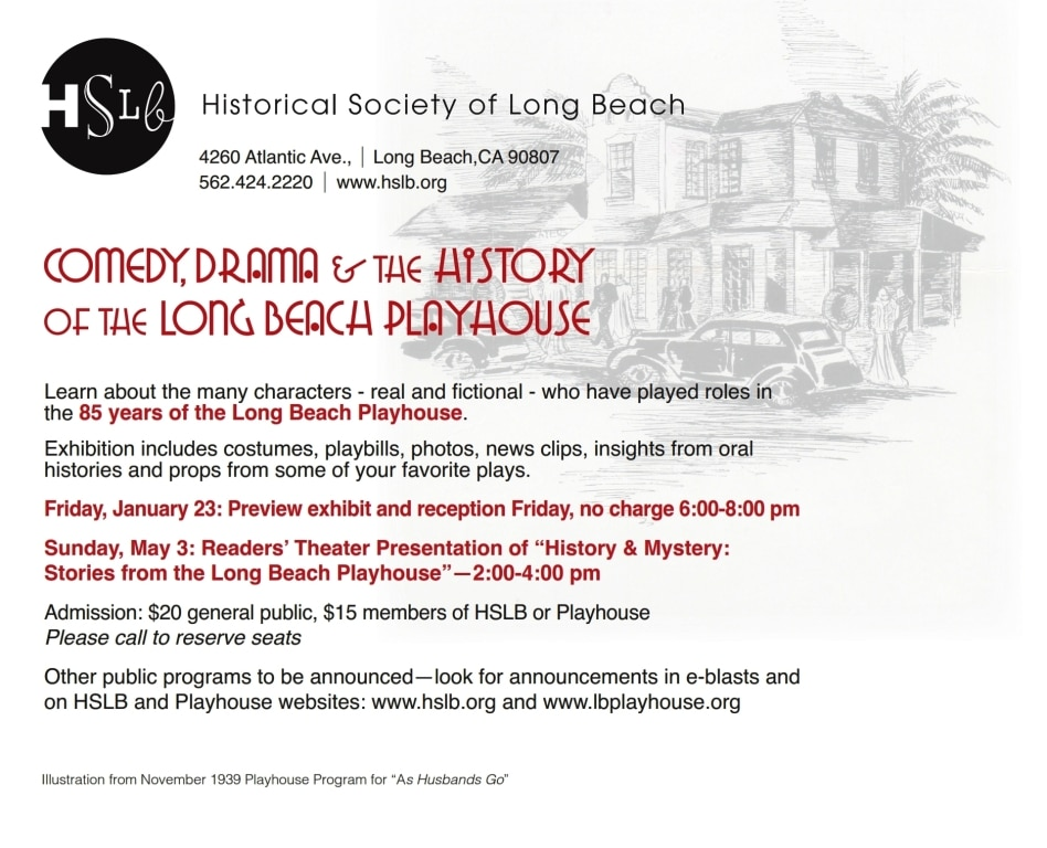 """Learn about the many characters - real and fictional - who have played roles in the 85 years of the Long Beach Playhouse.   Exhibition includes costumes, playbills, photos, news clips, insights from oral histories and props from some of your favorite plays. Friday, January 23: Preview exhibit and reception Friday, no charge 6:00-8:00 pm Sunday, May 3: Readers' Theater Presentation of """"History & Mystery:  Stories from the Long Beach Playhouse""""—2:00-4:00 pm Admission: $20 general public, $15 members of HSLB or Playhouse Please call to reserve seats Other public programs to be announced—look for announcements in e-blasts and  on HSLB and Playhouse websites: www.hslb.org and www.lbplayhouse.org"""