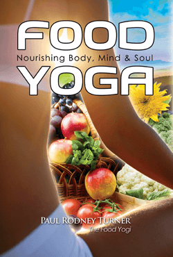 FOOD YOGA - Nourishing Body, Mind & Soul by Paul Rodney Turner, the food yogi