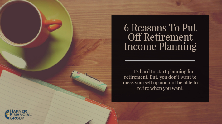 6 Reasons To Put Off Retirement Income Planning